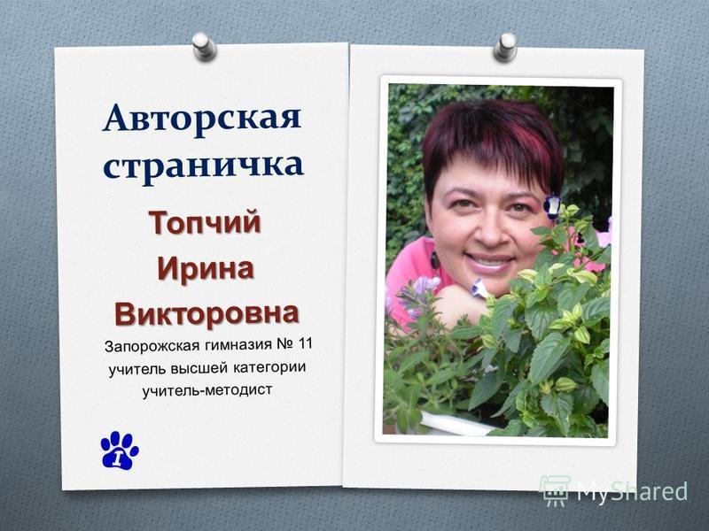 Авторская страничка Топчий ИринаВикторовна Запорожская гимназия 11 учитель высшей категории учитель - методист