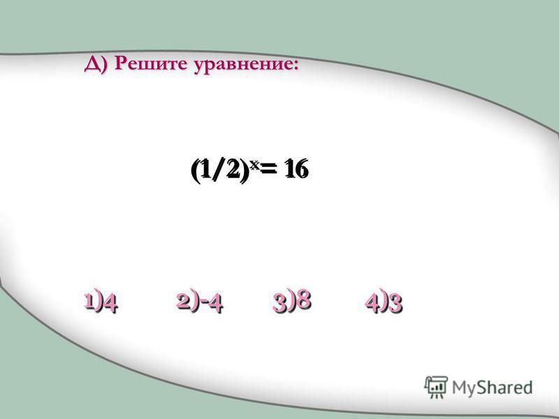 (1/2) x = 16 1)41)42)-42)-43)83)84)34)3 Д) Решите уравнение: