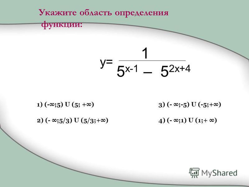 1 5 x-1 – 5 2x+4 1) (-;5) U (5; +) 2) (- ;5/3) U (5/3;+) 3) (- ;-5) U (-5;+) 4) (- ;1) U (1;+ ) y= Укажите область определения функции: