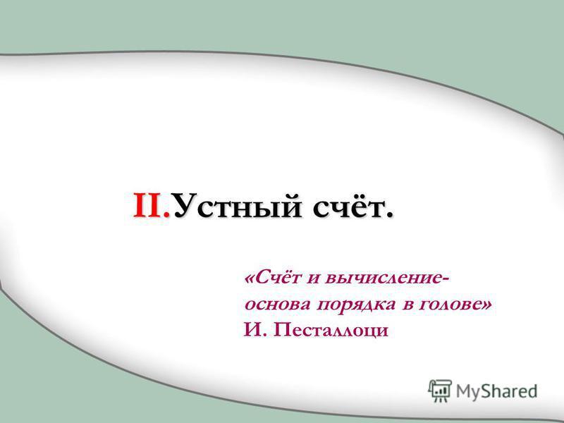 II.Устный счёт. «Счёт и вычисление- основа порядка в голове» И. Песталлоци