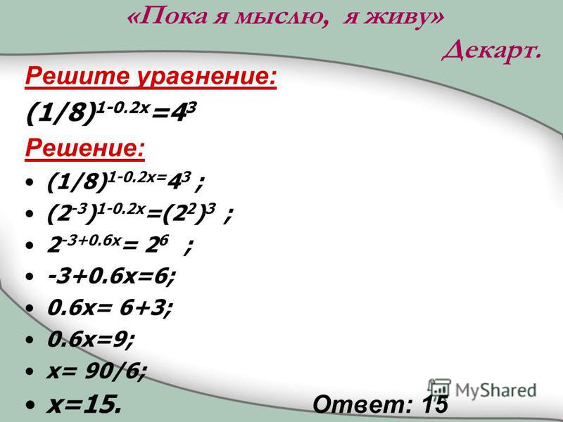 «Пока я мыслю, я живу» Декарт. Решите уравнение: (1/8) 1-0.2x =4 3 Решение: (1/8) 1-0.2x= 4 3 ; (2 -3 ) 1-0.2x =(2 2 ) 3 ; 2 -3+0.6x = 2 6 ; -3+0.6x=6; 0.6x= 6+3; 0.6x=9; x= 90/6; x=15. Ответ: 15
