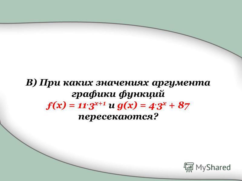 B) При каких значениях аргумента графики функций ƒ(x) = 11. 3 x+1 и g(x) = 4. 3 x + 87 пересекаются?