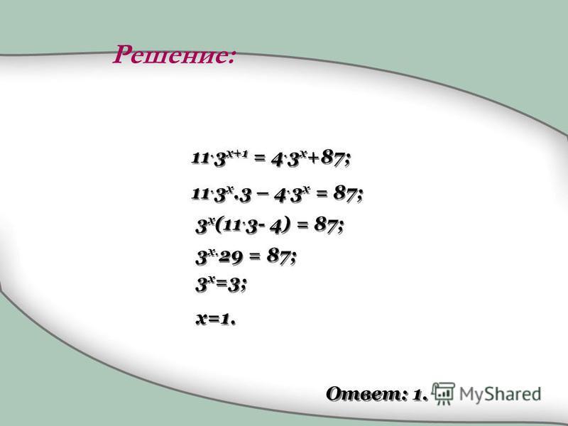 11. 3 x+1 = 4. 3 x +87; 11. 3 x.3 – 4. 3 x = 87; 3 x (11. 3- 4) = 87; 3 x. 29 = 87; 3 x =3; х=1. Ответ: 1. Решение: