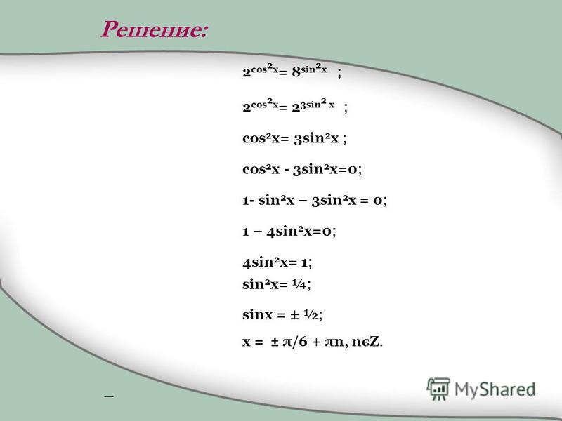 2 cos 2 x = 8 sin 2 x ; 2 cos 2 x = 2 3sin 2 x ; cos 2 x= 3sin 2 x ; cos 2 x - 3sin 2 x=0 ; 1- sin 2 x – 3sin 2 x = 0 ; 1 – 4sin 2 x=0 ; 4sin 2 x= 1 ; sin 2 x= ¼ ; sinx = ± ½ ; x = ± π/6 + πn, nєZ. Решение:
