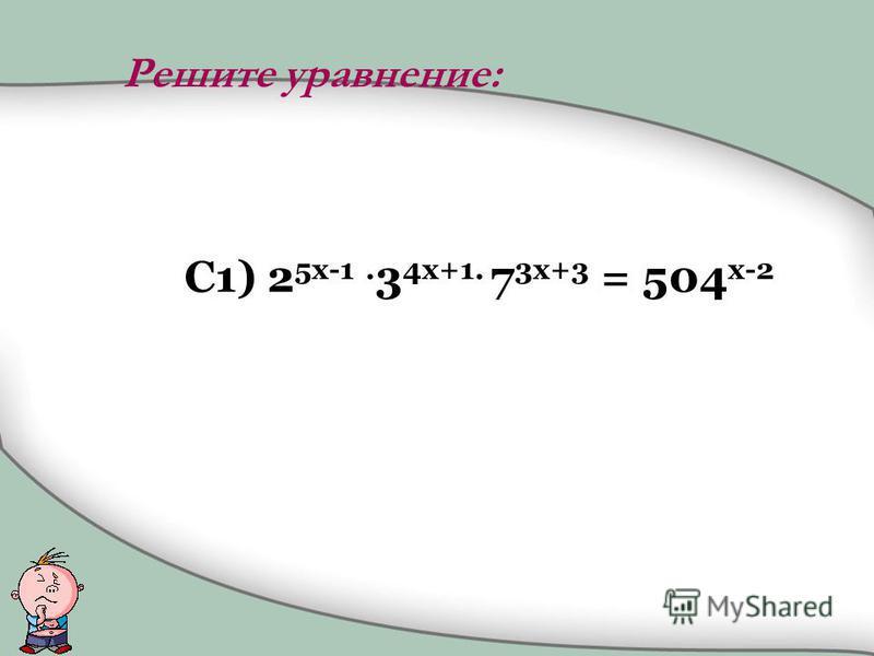 C1) 2 5x-1. 3 4x+1. 7 3x+3 = 504 x-2 Решите уравнение: