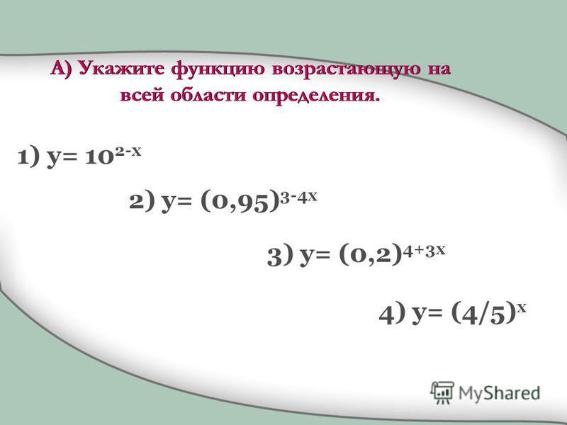 А) Укажите функцию возрастающую на всей области определения. 1) y= 10 2-x 2) y= (0,95) 3-4x 3) y= (0,2) 4+3x 4) y= (4/5) x