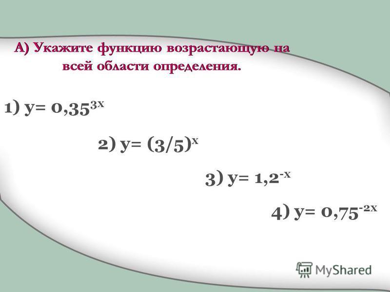 1) y= 0,35 3x 2) y= (3/5) x 3) y= 1,2 -x 4) y= 0,75 -2x А) Укажите функцию возрастающую на всей области определения.