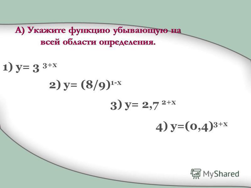 1) y= 3 3+x 2) y= (8/9) 1-x 3) y= 2,7 2+x 4) y=(0,4) 3+x А) Укажите функцию убывающую на всей области определения.