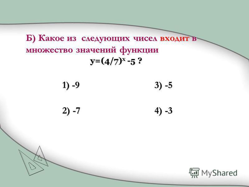 1) -9 2) -7 3) -5 4) -3 Б) Какое из следующих чисел входит в множество значений функции y=(4/7) x -5 ?