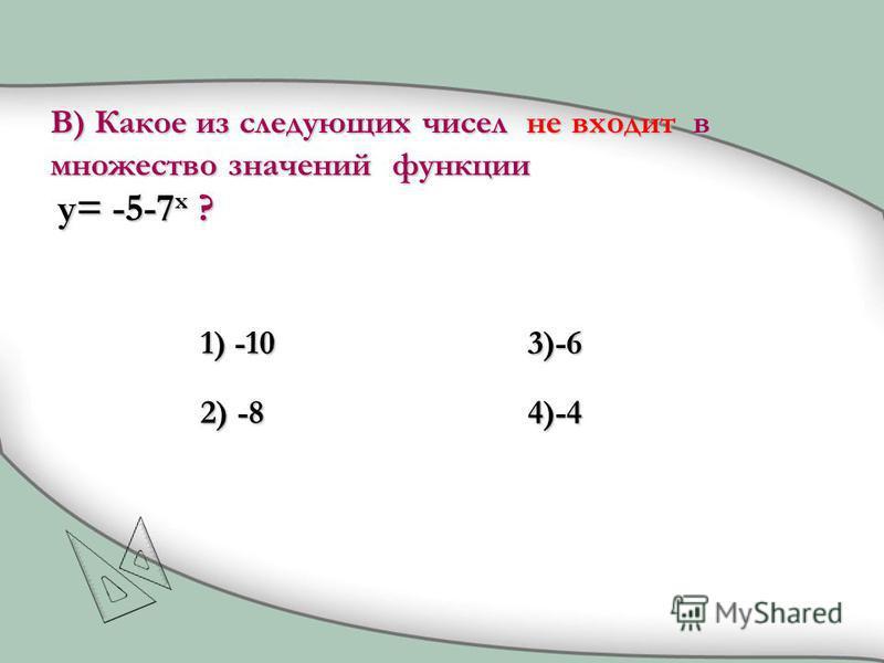 1) -10 2) -8 3)-6 4)-4 В) Какое из следующих чисел не входит в множество значений функции y= -5-7 x ?