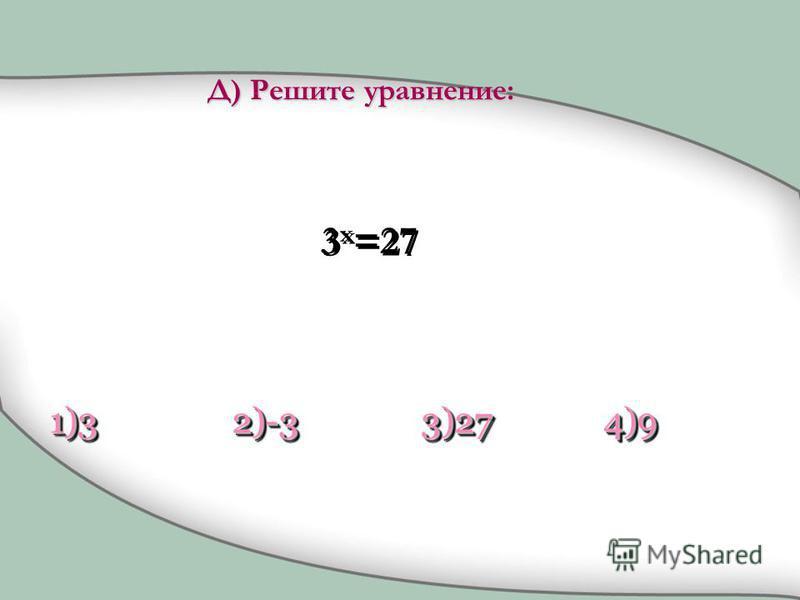 3 x =27 1)31)32)-32)-33)273)274)94)9 Д) Решите уравнение: