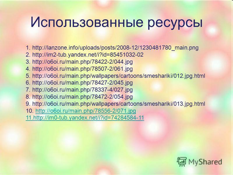 Использованные ресурсы 1. http://lanzone.info/uploads/posts/2008-12/1230481780_main.png 2. http://im2-tub.yandex.net/i?id=85451032-02 3. http://o6oi.ru/main.php/78422-2/044. jpg 4. http://o6oi.ru/main.php/78507-2/061. jpg 5. http://o6oi.ru/main.php/w