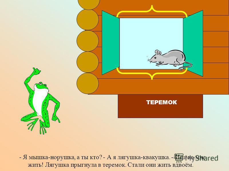 Прискакала к теремку лягушка-квакушка и спрашивает: - Кто-кто в теремочке живёт, кто-кто в невысоком живёт? ТЕРЕМОК