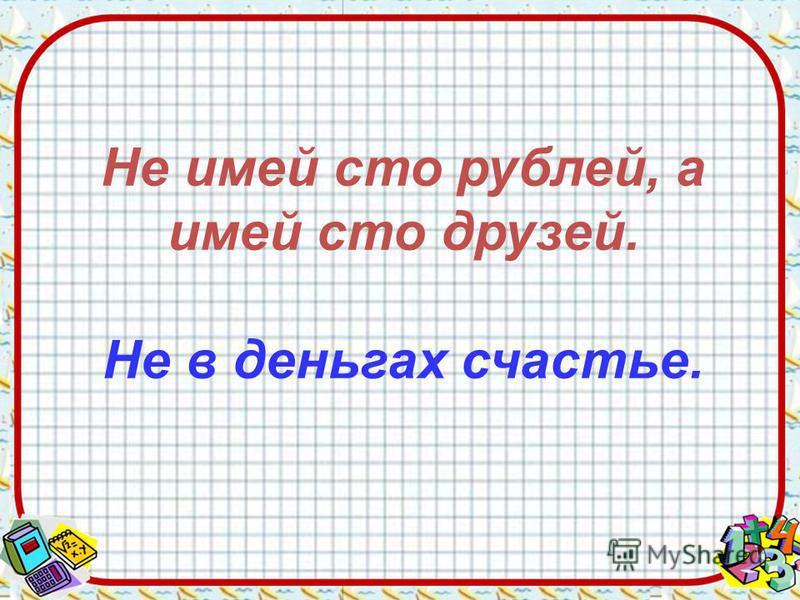 Не имей сто рублей, а имей сто друзей. Не в деньгах счастье.