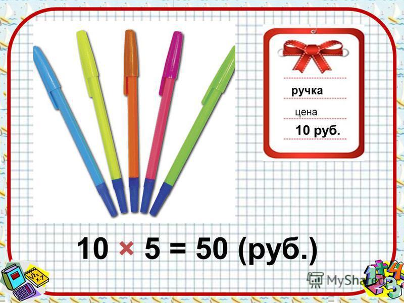 ручка цена 10 руб. 10 × 5 = 50 (руб.)