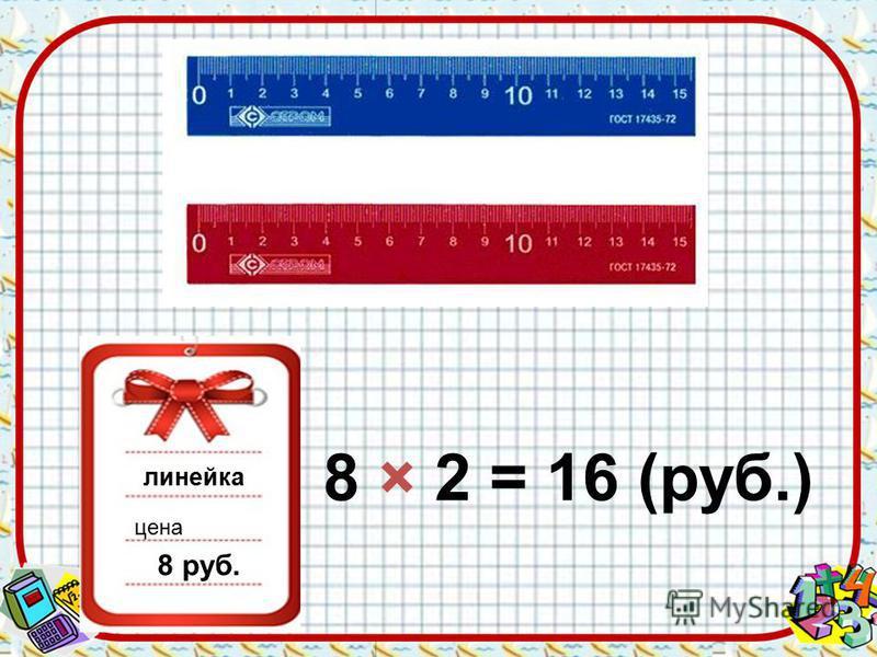 линейка цена 8 руб. 8 × 2 = 16 (руб.)