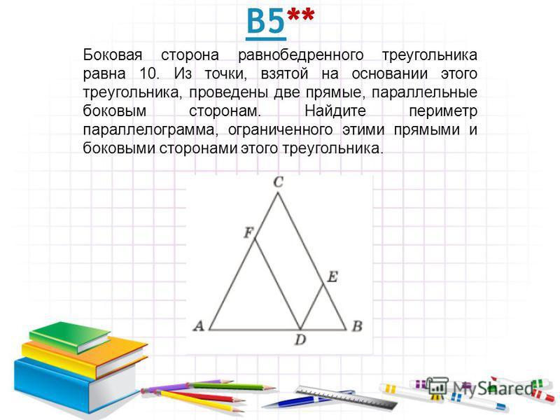 В5В5** Боковая сторона равнобедренного треугольника равна 10. Из точки, взятой на основании этого треугольника, проведены две прямые, параллельные боковым сторонам. Найдите периметр параллелограмма, ограниченного этими прямыми и боковыми сторонами эт