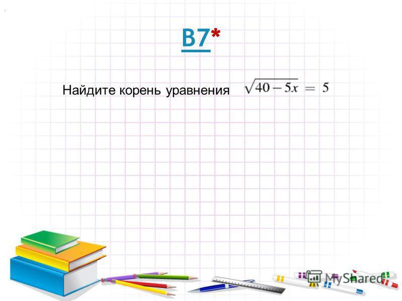 В7В7* Найдите корень уравнения.