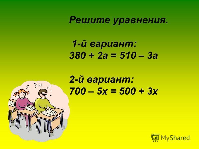 Решите уравнения. 1-й вариант: 380 + 2 а = 510 – 3 а 2-й вариант: 700 – 5 х = 500 + 3 х