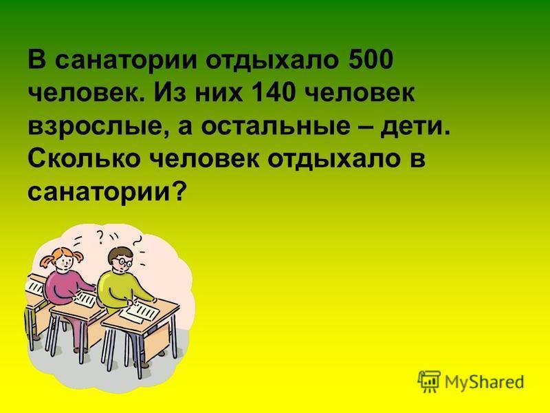 В санатории отдыхало 500 человек. Из них 140 человек взрослые, а остальные – дети. Сколько человек отдыхало в санатории?