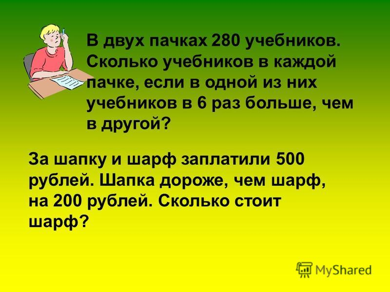 В двух пачках 280 учебников. Сколько учебников в каждой пачке, если в одной из них учебников в 6 раз больше, чем в другой? За шапку и шарф заплатили 500 рублей. Шапка дороже, чем шарф, на 200 рублей. Сколько стоит шарф?