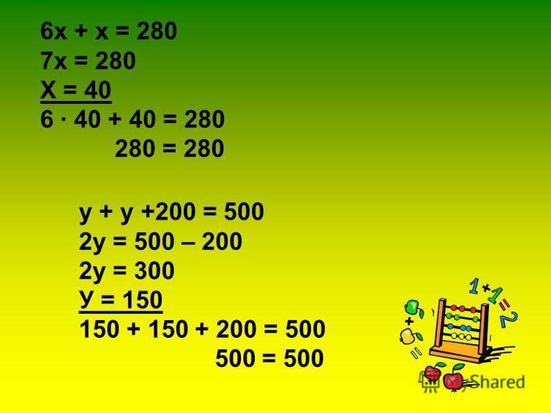 6 х + х = 280 7 х = 280 Х = 40 6 · 40 + 40 = 280 280 = 280 у + у +200 = 500 2 у = 500 – 200 2 у = 300 У = 150 150 + 150 + 200 = 500 500 = 500