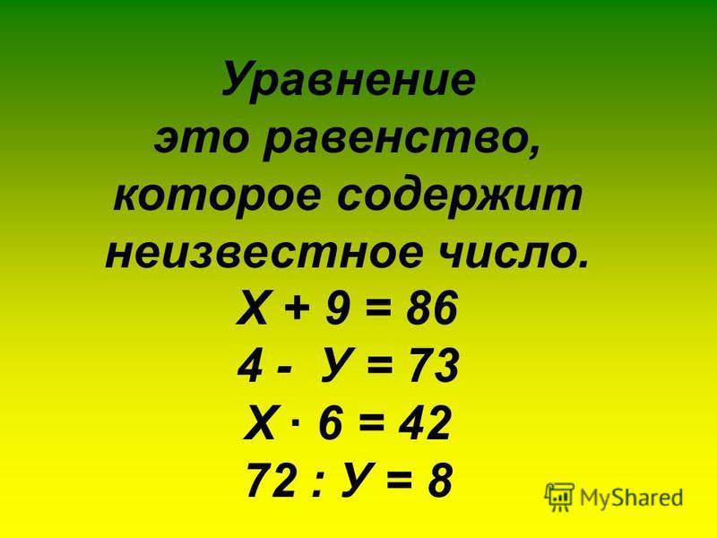 Уравнение это равенство, которое содержит неизвестное число. Х + 9 = 86 4 - У = 73 Х · 6 = 42 72 : У = 8