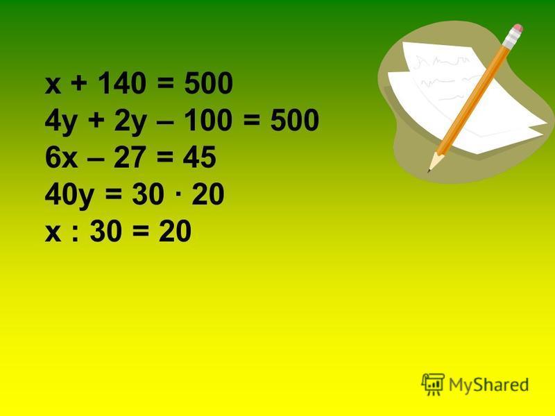 х + 140 = 500 4 у + 2 у – 100 = 500 6 х – 27 = 45 40 у = 30 · 20 х : 30 = 20