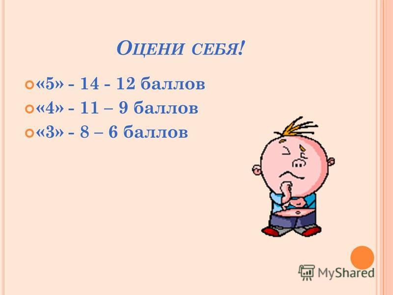 О ЦЕНИ СЕБЯ ! «5» - 14 - 12 баллов «4» - 11 – 9 баллов «3» - 8 – 6 баллов
