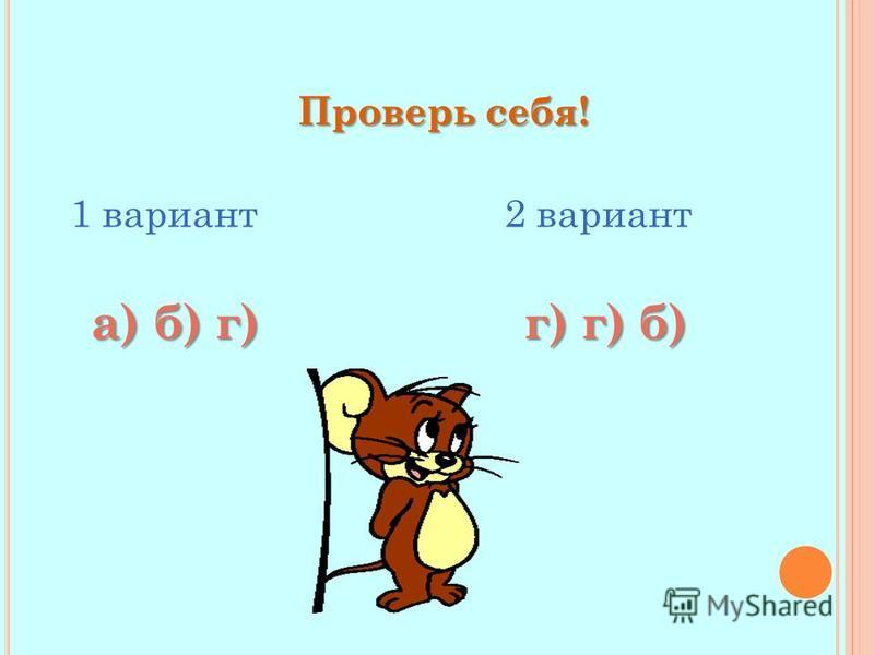 Проверь себя! 1 вариант 2 вариант а) б) г) г) г) б)