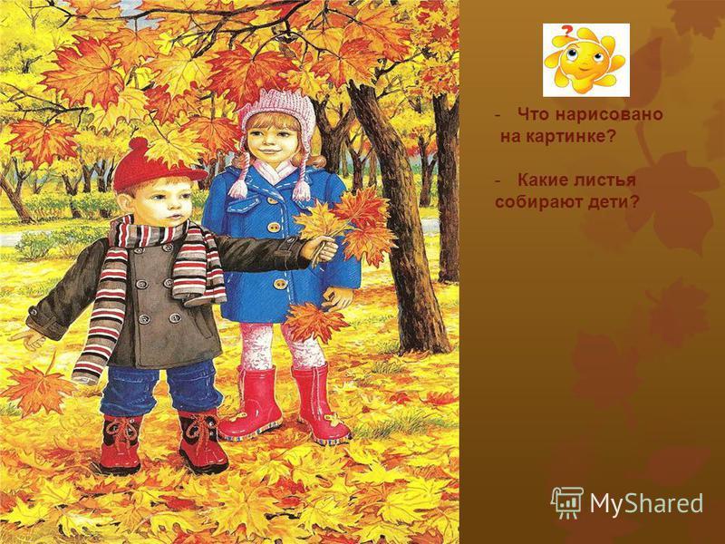 - Что нарисовано на картинке? - Какие листья собирают дети?