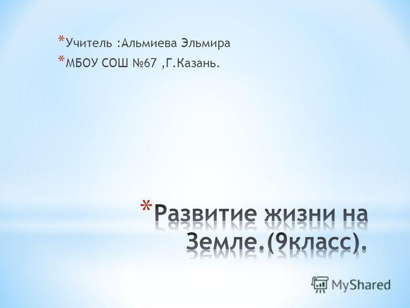 * Учитель :Альмиева Эльмира * МБОУ СОШ 67,Г.Казань.