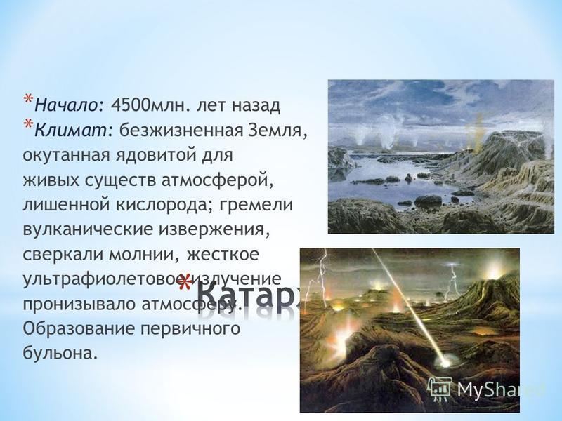 * Начало: 4500 млн. лет назад * Климат: безжизненная Земля, окутанная ядовитой для живых существ атмосферой, лишенной кислорода; гремели вулканические извержения, сверкали молнии, жесткое ультрафиолетовое излучение пронизывало атмосферу. Образование