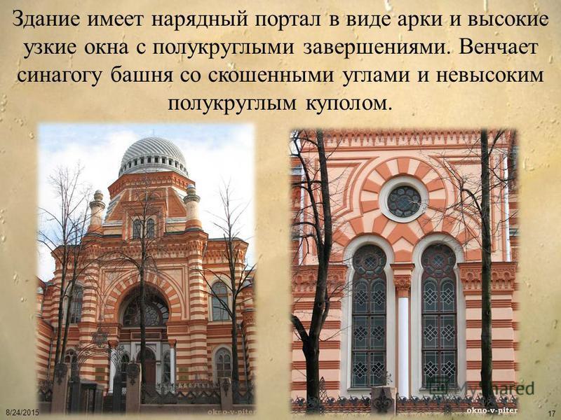 8/24/2015 17 Здание имеет нарядный портал в виде арки и высокие узкие окна с полукруглыми завершениями. Венчает синагогу башня со скошенными углами и невысоким полукруглым куполом.