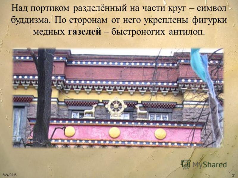8/24/2015 21 Над портиком разделённый на части круг – символ буддизма. По сторонам от него укреплены фигурки медных газелей – быстроногих антилоп.