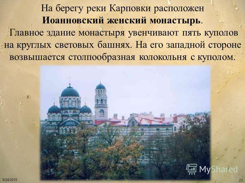 8/24/2015 23 На берегу реки Карповки расположен Иоанновский женский монастырь. Главное здание монастыря увенчивают пять куполов на круглых световых башнях. На его западной стороне возвышается столпообразная колокольня с куполом.