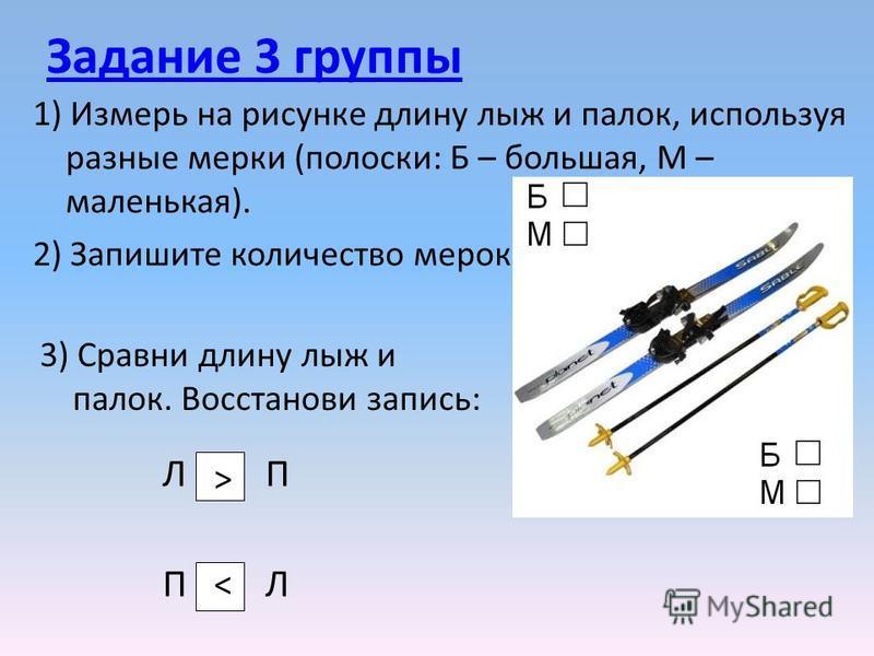 Задание 3 группы 1) Измерь на рисунке длину лыж и палок, используя разные мерки (полоски: Б – большая, М – маленькая). 2) Запишите количество мерок. 3) Сравни длину лыж и палок. Восстанови запись: Л П П Л ><><