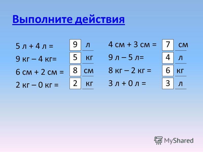 Выполните действия 4 см + 3 см = 9 л – 5 л= 8 кг – 2 кг = 3 л + 0 л = 9 л 5 кг 8 см 2 кг 7 см 4 л 6 кг 3 л 5 л + 4 л = 9 кг – 4 кг= 6 см + 2 см = 2 кг – 0 кг =