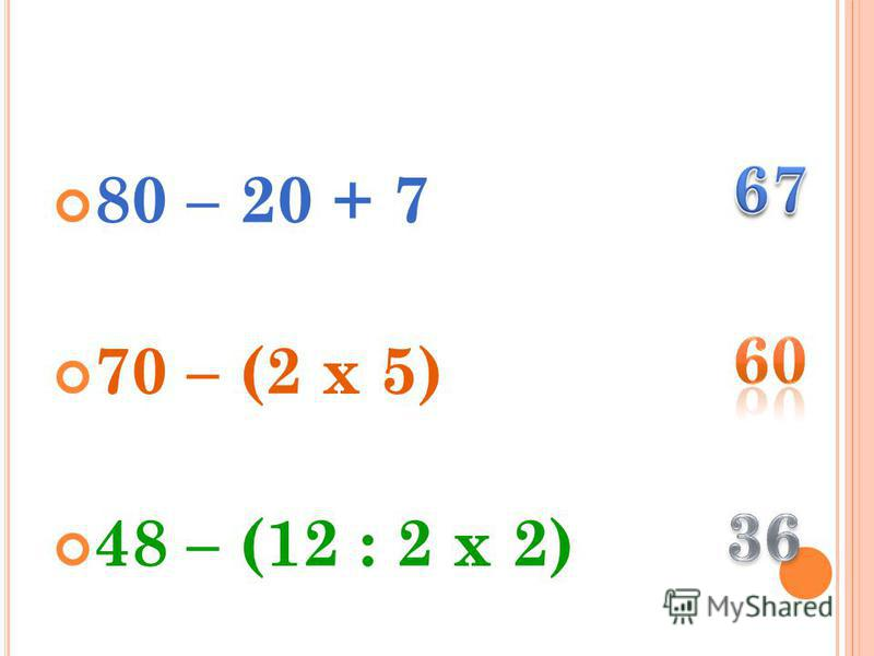 80 – 20 + 7 70 – (2 х 5) 48 – (12 : 2 х 2)