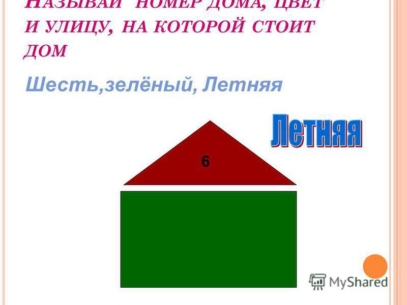 Н АЗЫВАЙ НОМЕР ДОМА, ЦВЕТ И УЛИЦУ, НА КОТОРОЙ СТОИТ ДОМ 6 Шесть,зелёный, Летняя
