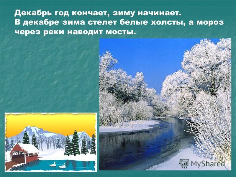 Декабрь год кончает, зиму начинает. В декабре зима стелет белые холсты, а мороз через реки наводит мосты.