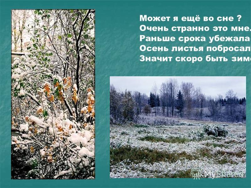 Может я ещё во сне ? Очень странно это мне. Раньше срока убежала Осень листья побросала, Значит скоро быть зиме!