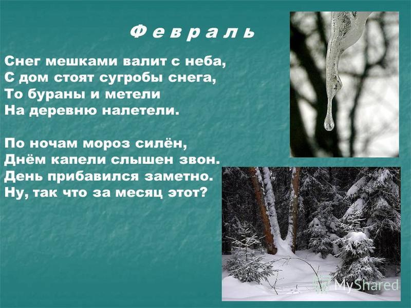 Ф е в р а л ь Снег мешками валит с неба, С дом стоят сугробы снега, То бураны и метели На деревню налетели. По ночам мороз силён, Днём капели слышен звон. День прибавился заметно. Ну, так что за месяц этот?