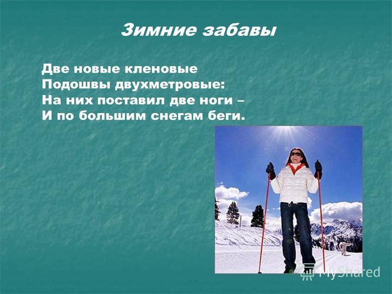 Зимние забавы Две новые кленовые Подошвы двухметровые: На них поставил две ноги – И по большим снегам беги.