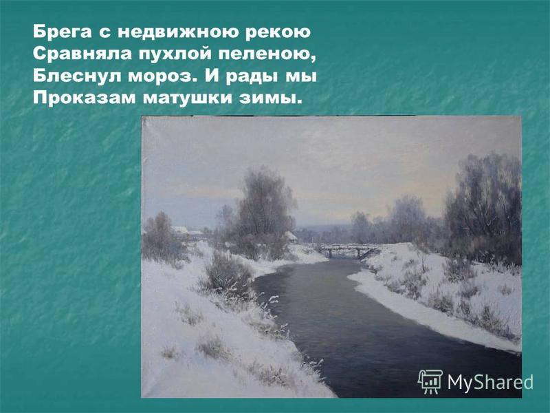 Брега с недвижною рекою Сравняла пухлой пеленою, Блеснул мороз. И рады мы Проказам матушки зимы.