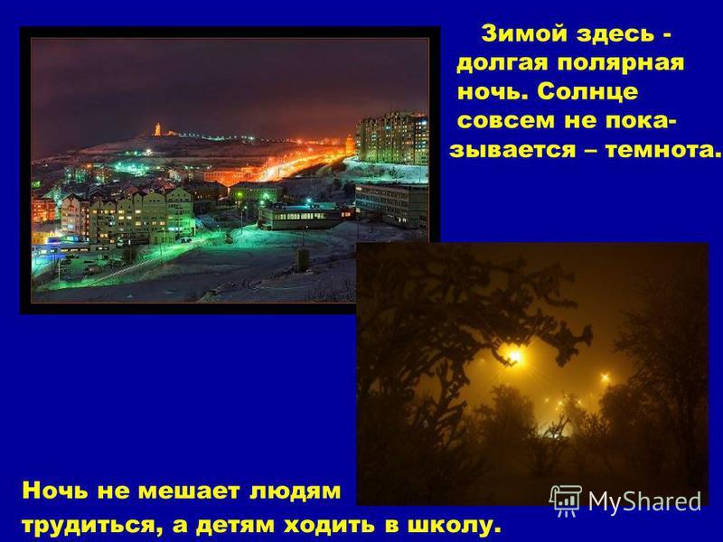 Зимой здесь - долгая полярная ночь. Солнце совсем не показывается – темнота. Ночь не мешает людям трудиться, а детям ходить в школу.