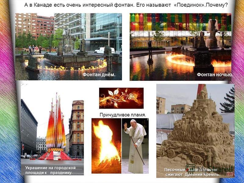 А в Канаде есть очень интересный фонтан. Его называют «Поединок».Почему? Фонтан днём.Фонтан ночью. Песочные языки пламени сжигают Древний Кремль сжигают Древний Кремль. Украшение на городской площади к празднику. Причудливое пламя.