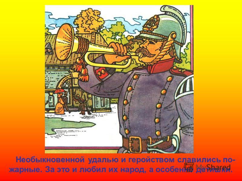 Необыкновенной удалью и геройством славились пожарные. За это и любил их народ, а особенно детишки.