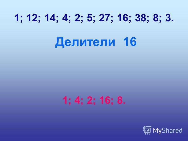 1; 12; 14; 4; 2; 5; 27; 16; 38; 8; 3. Делители 16 1; 4; 2; 16; 8.