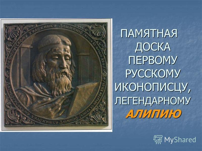 ПАМЯТНАЯ ДОСКА ПЕРВОМУ РУССКОМУ ИКОНОПИСЦУ, ЛЕГЕНДАРНОМУ АЛИПИЮ